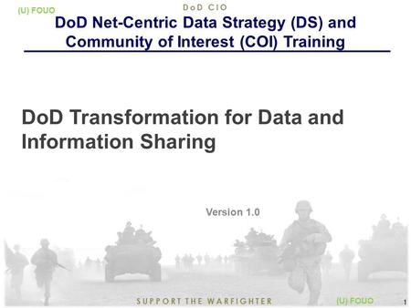 5/17/2015 1 SUPPORT THE WARFIGHTER DoD CIO 1 (U) FOUO DoD Transformation for Data and Information Sharing Version 1.0 DoD Net-Centric Data Strategy (DS)