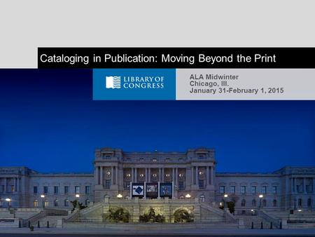 Cataloging in Publication: Moving Beyond the Print ALA Midwinter Chicago, Ill. January 31-February 1, 2015.