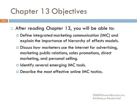 ©2009 Pearson Education, Inc. Publishing as Prentice Hall Chapter 13 Objectives  After reading Chapter 13, you will be able to:  Define integrated marketing.