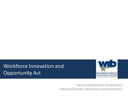 Workforce Innovation and Opportunity Act Raymond McDonald, October 2014 Executive Director, Workforce Investment Board.