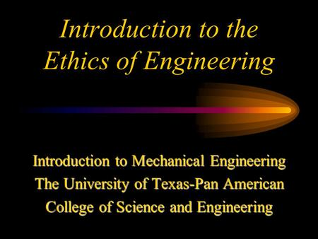 Introduction to the Ethics of Engineering Introduction to Mechanical Engineering The University of Texas-Pan American College of Science and Engineering.