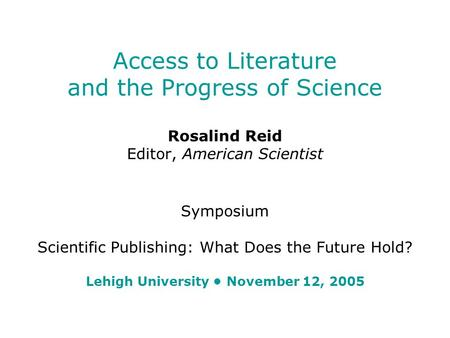 Access to Literature and the Progress of Science Rosalind Reid Editor, American Scientist Symposium Scientific Publishing: What Does the Future Hold? Lehigh.