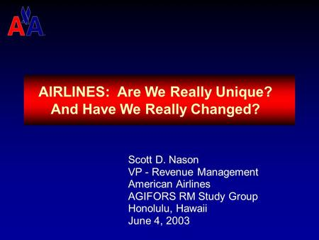 AIRLINES: Are We Really Unique? And Have We Really Changed? Scott D. Nason VP - Revenue Management American Airlines AGIFORS RM Study Group Honolulu,