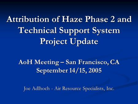 Attribution of Haze Phase 2 and Technical Support System Project Update AoH Meeting – San Francisco, CA September 14/15, 2005 Joe Adlhoch - Air Resource.