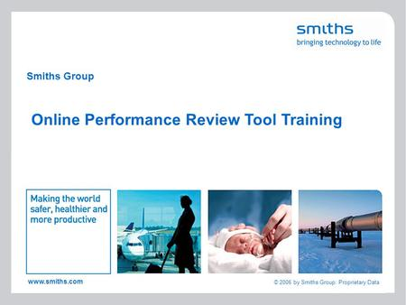 1 www.smiths.com © 2006 by Smiths Group: Proprietary Data Smiths Group Online Performance Review Tool Training.