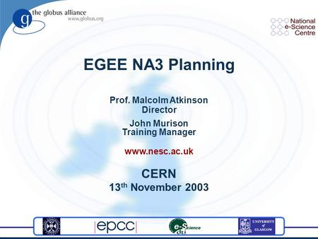 EGEE NA3 Planning Prof. Malcolm Atkinson Director John Murison Training Manager www.nesc.ac.uk CERN 13 th November 2003.
