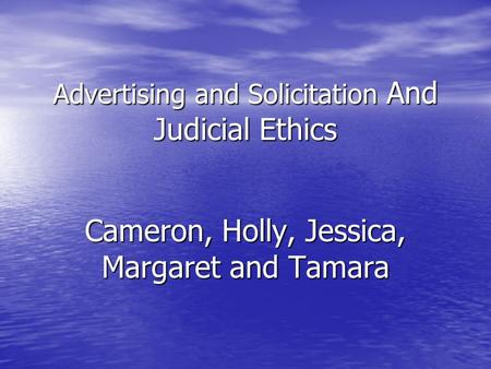 Advertising and Solicitation And Judicial Ethics Cameron, Holly, Jessica, Margaret and Tamara.