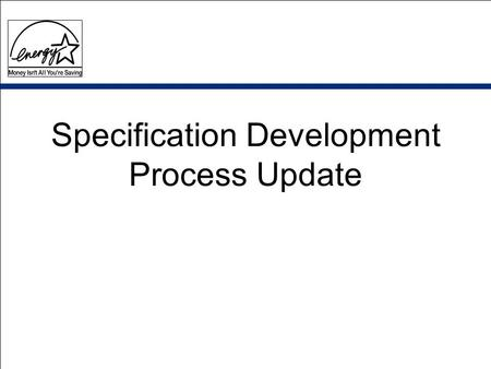 Specification Development Process Update. A Bit of Background….. TV / VCR specification revision (6/01- 6/02) June meeting: EIA, ITI, NEMA and EPA –discuss.