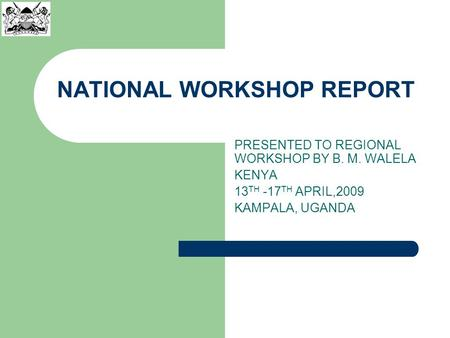NATIONAL WORKSHOP REPORT PRESENTED TO REGIONAL WORKSHOP BY B. M. WALELA KENYA 13 TH -17 TH APRIL,2009 KAMPALA, UGANDA.