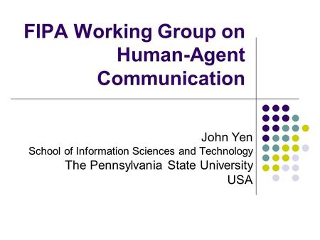 FIPA Working Group on Human-Agent Communication John Yen School of Information Sciences and Technology The Pennsylvania State University USA.