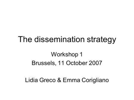 The dissemination strategy Workshop 1 Brussels, 11 October 2007 Lidia Greco & Emma Corigliano.