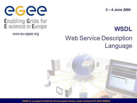 EGEE is a project funded by the European Union under contract IST-2003-508833 WSDL Web Service Description Language 3 – 4 June 2004 www.eu-egee.org.