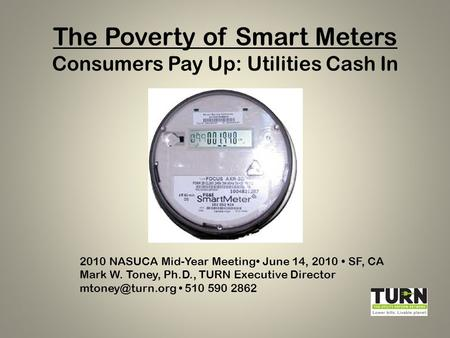 The Poverty of Smart Meters Consumers Pay Up: Utilities Cash In 2010 NASUCA Mid-Year Meeting June 14, 2010 SF, CA Mark W. Toney, Ph.D., TURN Executive.