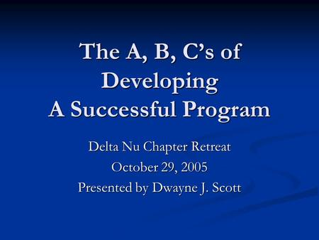 The A, B, C's of Developing A Successful Program Delta Nu Chapter Retreat October 29, 2005 Presented by Dwayne J. Scott.