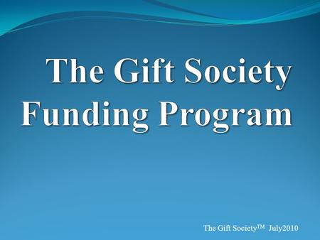 The Gift Society TM July2010. Introduction System of renewable fund creation You can receive thousands of dollars One-time (reimbursed) $40.00 fee begins.