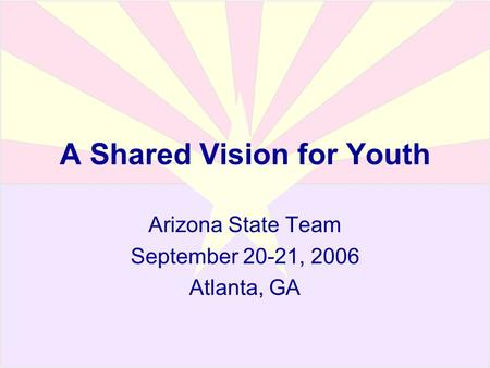 A Shared Vision for Youth Arizona State Team September 20-21, 2006 Atlanta, GA.