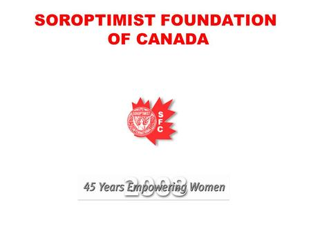 SOROPTIMIST FOUNDATION OF CANADA. TOUCHING THE LIVES OF WOMEN AND GIRLS SFC CLUB GRANTS AND GRANTS FOR WOMEN PROMOTE HUMAN RIGHTS AND THE STATUS OF WOMEN.
