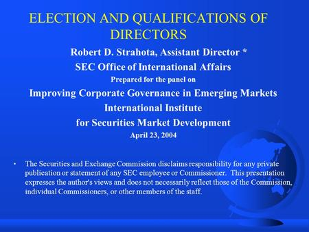 ELECTION AND QUALIFICATIONS OF DIRECTORS Robert D. Strahota, Assistant Director * SEC Office of International Affairs Prepared for the panel on Improving.