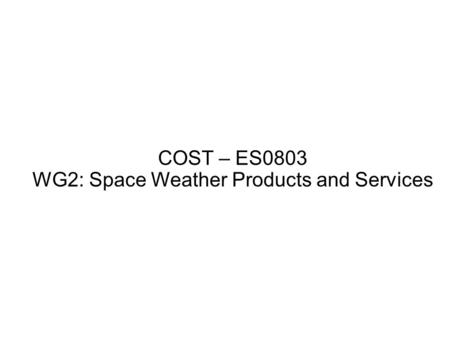 COST – ES0803 WG2: Space Weather Products and Services.