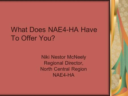 What Does NAE4-HA Have To Offer You? Niki Nestor McNeely Regional Director, North Central Region NAE4-HA.