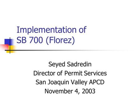 Implementation of SB 700 (Florez) Seyed Sadredin Director of Permit Services San Joaquin Valley APCD November 4, 2003.