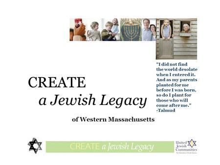 CREATE a Jewish Legacy of Western Massachusetts legaciesglossary I did not find the world desolate when I entered it. And as my parents planted for me.