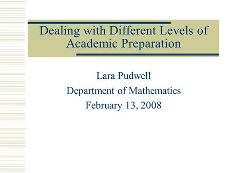 Dealing with Different Levels of Academic Preparation Lara Pudwell Department of Mathematics February 13, 2008.