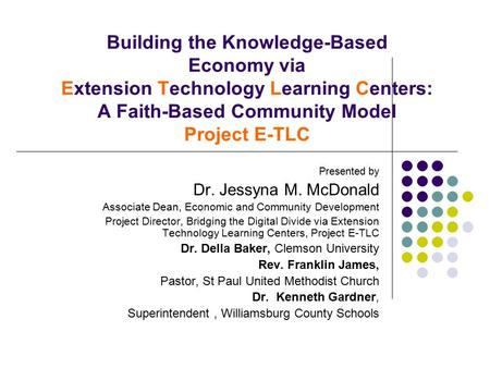 Building the Knowledge-Based Economy via Extension Technology Learning Centers: A Faith-Based Community Model Project E-TLC Presented by Dr. Jessyna M.