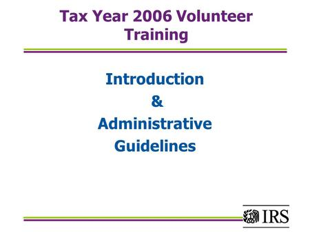 Tax Year 2006 Volunteer Training Introduction & Administrative Guidelines.