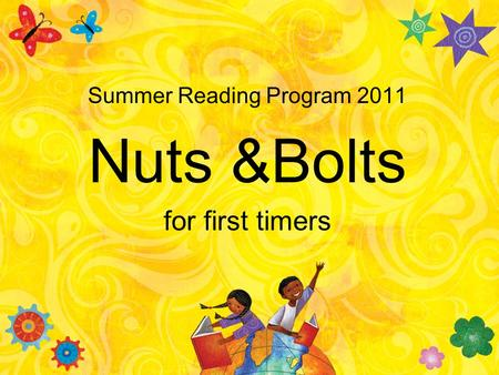 Summer Reading Program 2011 Nuts &Bolts for first timers.