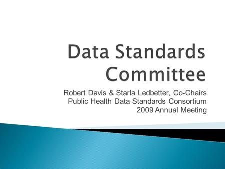 Robert Davis & Starla Ledbetter, Co-Chairs Public Health Data Standards Consortium 2009 Annual Meeting.