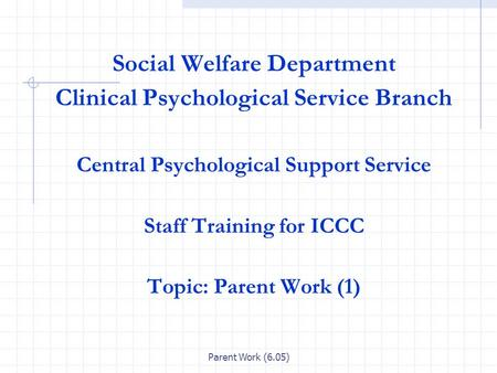 Parent Work (6.05) Social Welfare Department Clinical Psychological Service Branch Central Psychological Support Service Staff Training for ICCC Topic: