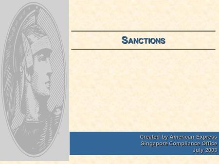 Created by American Express Singapore Compliance Office July 2003 S ANCTIONS.