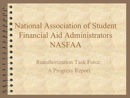 National Association of Student Financial Aid Administrators NASFAA Reauthorization Task Force: A Progress Report.