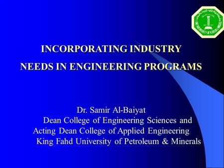 INCORPORATING INDUSTRY NEEDS IN ENGINEERING PROGRAMS Dr. Samir Al-Baiyat Dean College of Engineering Sciences and Acting Dean College of Applied Engineering.