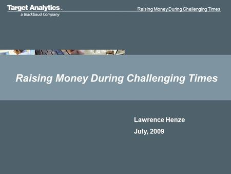 Raising Money During Challenging Times Lawrence Henze July, 2009.