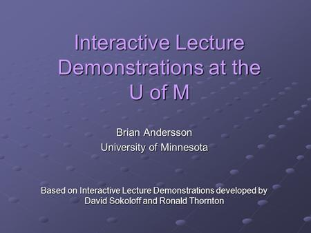 Interactive Lecture Demonstrations at the U of M Brian Andersson University of Minnesota Based on Interactive Lecture Demonstrations developed by David.