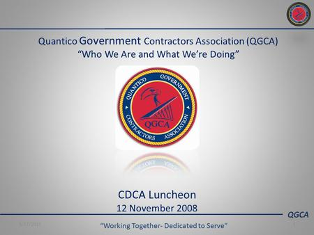 "QGCA ""Working Together- Dedicated to Serve"" 5/17/20151 Quantico Government Contractors Association (QGCA) ""Who We Are and What We're Doing"" CDCA Luncheon."