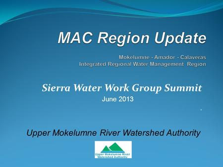 Sierra Water Work Group Summit June 2013. Upper Mokelumne River Watershed Authority.