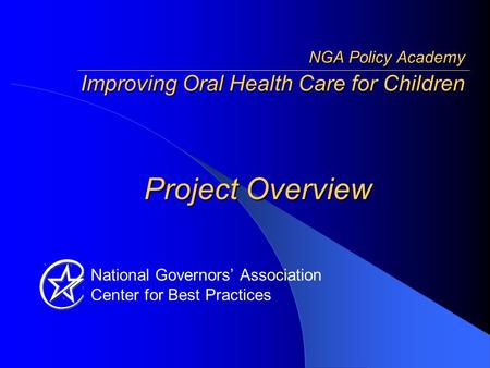 National Governors' Association Center for Best Practices Project Overview NGA Policy Academy Improving Oral Health Care for Children.
