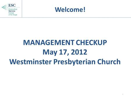 1 MANAGEMENT CHECKUP May 17, 2012 Westminster Presbyterian Church Welcome!