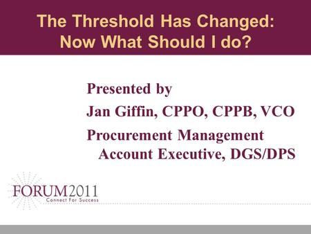 The Threshold Has Changed: Now What Should I do? Presented by Jan Giffin, CPPO, CPPB, VCO Procurement Management Account Executive, DGS/DPS.