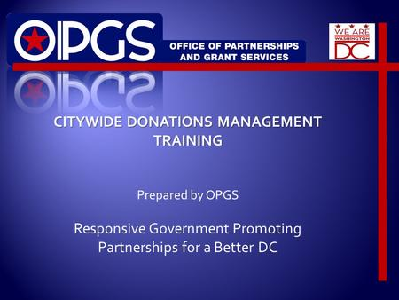 CITYWIDE DONATIONS MANAGEMENT TRAINING Prepared by OPGS Responsive Government Promoting Partnerships for a Better DC.