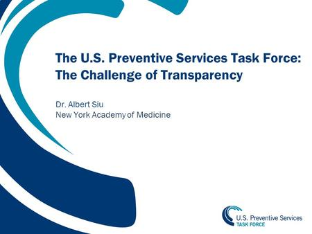 1 The U.S. Preventive Services Task Force: The Challenge of Transparency Dr. Albert Siu New York Academy of Medicine.
