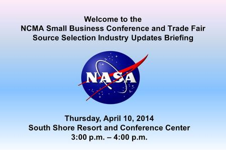 Welcome to the NCMA Small Business Conference and Trade Fair Source Selection Industry Updates Briefing Thursday, April 10, 2014 South Shore Resort and.