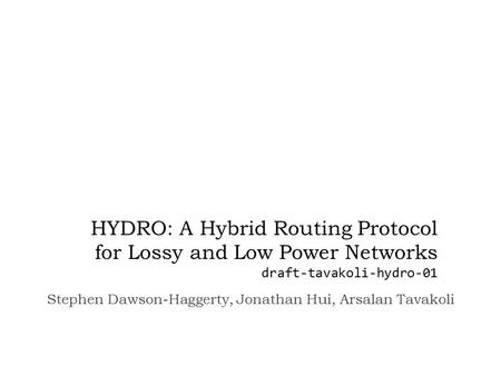 HYDRO: A Hybrid Routing Protocol for Lossy and Low Power Networks draft-tavakoli-hydro-01 Stephen Dawson-Haggerty, Jonathan Hui, Arsalan Tavakoli.