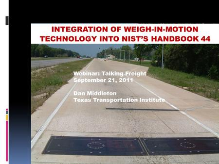 INTEGRATION OF WEIGH-IN-MOTION TECHNOLOGY INTO NIST'S HANDBOOK 44 Webinar: Talking Freight September 21, 2011 Dan Middleton Texas Transportation Institute.