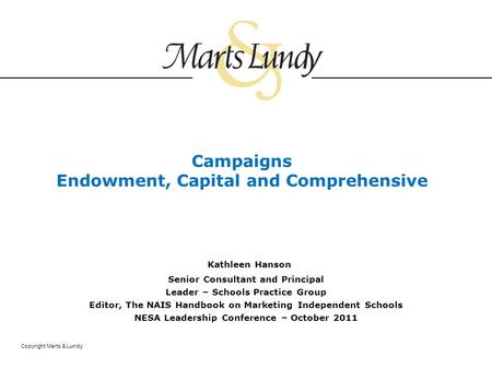 Copyright Marts & Lundy Campaigns Endowment, Capital and Comprehensive Kathleen Hanson Senior Consultant and Principal Leader – Schools Practice Group.