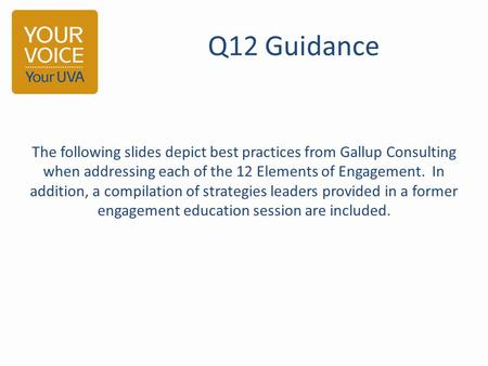 Q12 Guidance The following slides depict best practices from Gallup Consulting when addressing each of the 12 Elements of Engagement. In addition, a compilation.