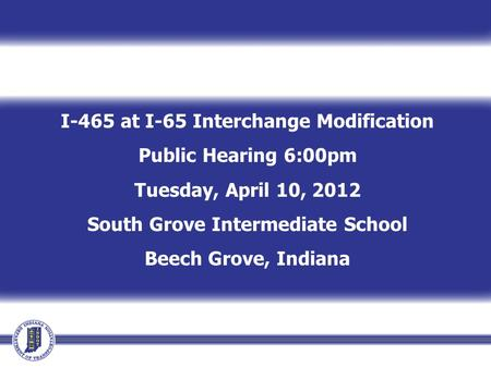 I-465 at I-65 Interchange Modification Public Hearing 6:00pm Tuesday, April 10, 2012 South Grove Intermediate School Beech Grove, Indiana.